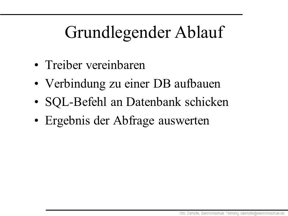 Otto Dämpfle, Elektronikschule Tettnang, daempfle@elektronikschule.de Grundlegender Ablauf Treiber vereinbaren Verbindung zu einer DB aufbauen SQL-Befehl an Datenbank schicken Ergebnis der Abfrage auswerten
