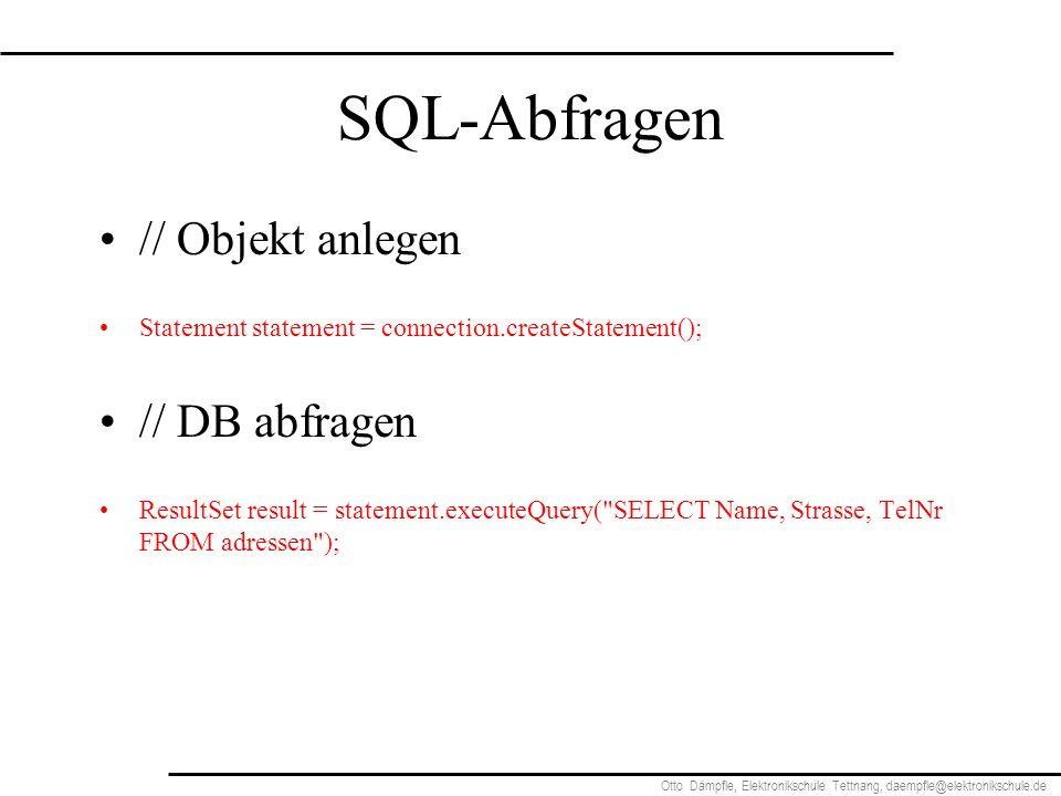Otto Dämpfle, Elektronikschule Tettnang, daempfle@elektronikschule.de SQL-Abfragen // Objekt anlegen Statement statement = connection.createStatement(); // DB abfragen ResultSet result = statement.executeQuery( SELECT Name, Strasse, TelNr FROM adressen );
