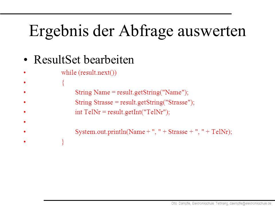 Otto Dämpfle, Elektronikschule Tettnang, daempfle@elektronikschule.de Ergebnis der Abfrage auswerten ResultSet bearbeiten while (result.next()) { String Name = result.getString( Name ); String Strasse = result.getString( Strasse ); int TelNr = result.getInt( TelNr ); System.out.println(Name + , + Strasse + , + TelNr); }