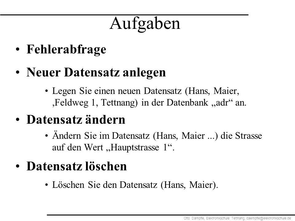 Otto Dämpfle, Elektronikschule Tettnang, daempfle@elektronikschule.de Aufgaben Fehlerabfrage Neuer Datensatz anlegen Legen Sie einen neuen Datensatz (Hans, Maier,,Feldweg 1, Tettnang) in der Datenbank adr an.