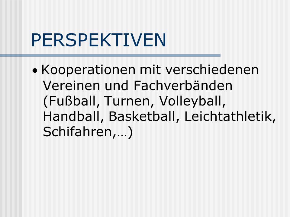 PERSPEKTIVEN Kooperationen mit verschiedenen Vereinen und Fachverbänden (Fußball, Turnen, Volleyball, Handball, Basketball, Leichtathletik, Schifahren,…)