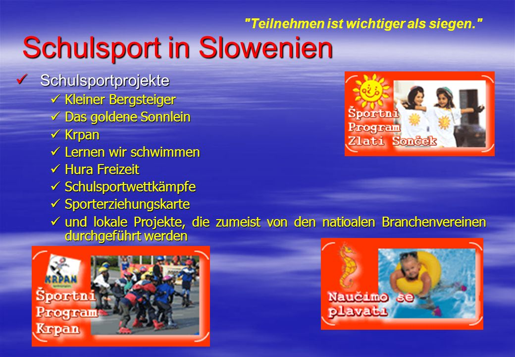 Schulsport in Slowenien Schulsportprojekte Schulsportprojekte Kleiner Bergsteiger Kleiner Bergsteiger Das goldene Sonnlein Das goldene Sonnlein Krpan Krpan Lernen wir schwimmen Lernen wir schwimmen Hura Freizeit Hura Freizeit Schulsportwettkämpfe Schulsportwettkämpfe Sporterziehungskarte Sporterziehungskarte und lokale Projekte, die zumeist von den natioalen Branchenvereinen durchgeführt werden und lokale Projekte, die zumeist von den natioalen Branchenvereinen durchgeführt werden Teilnehmen ist wichtiger als siegen.