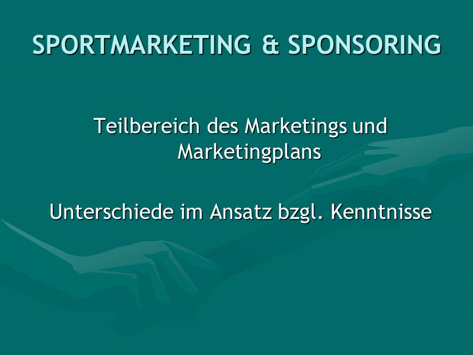 SPORTMARKETING & SPONSORING Teilbereich des Marketings und Marketingplans Unterschiede im Ansatz bzgl. Kenntnisse
