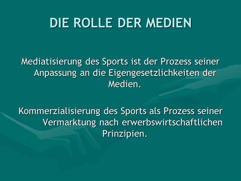 DIE ROLLE DER MEDIEN Mediatisierung des Sports ist der Prozess seiner Anpassung an die Eigengesetzlichkeiten der Medien. Kommerzialisierung des Sports