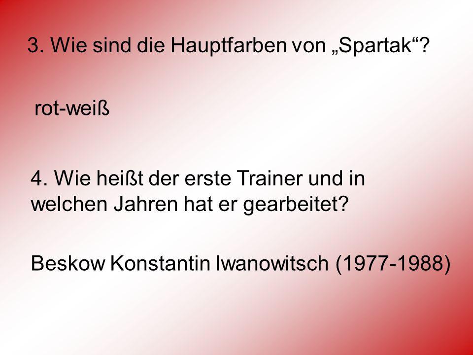 3. Wie sind die Hauptfarben von Spartak? rot-weiß 4. Wie heißt der erste Trainer und in welchen Jahren hat er gearbeitet? Beskow Konstantin Iwanowitsc