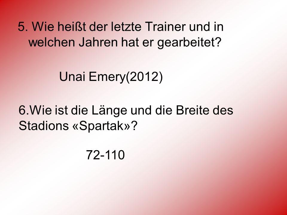 5. Wie heißt der letzte Trainer und in welchen Jahren hat er gearbeitet? Unai Emery(2012) 6.Wie ist die Länge und die Breite des Stadions «Spartak»? 7