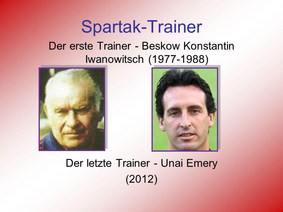 Spartak-Trainer Der erste Trainer - Beskow Konstantin Iwanowitsch (1977-1988) Der letzte Trainer - Unai Emery (2012)