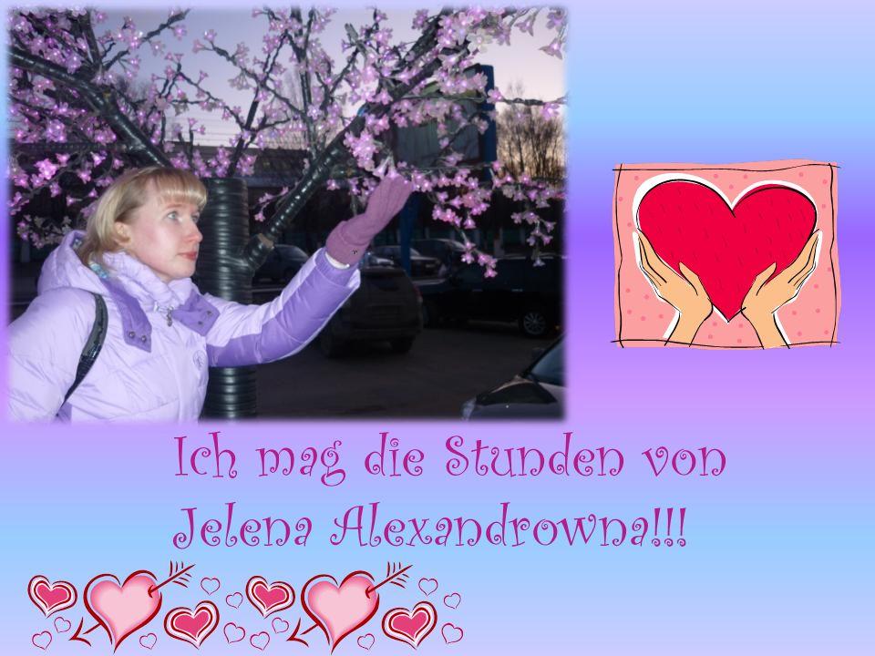Ich mag die Stunden von Jelena Alexandrowna!!!