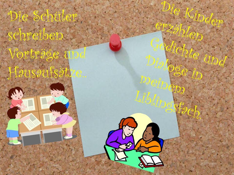 Die Schüler schreiben Vorträge und Hausaufsätze.. D i e K i n d e r e r z ä h l e n G e d i c h t e u n d D i a l o g e i n m e i n e m L i b l i n g