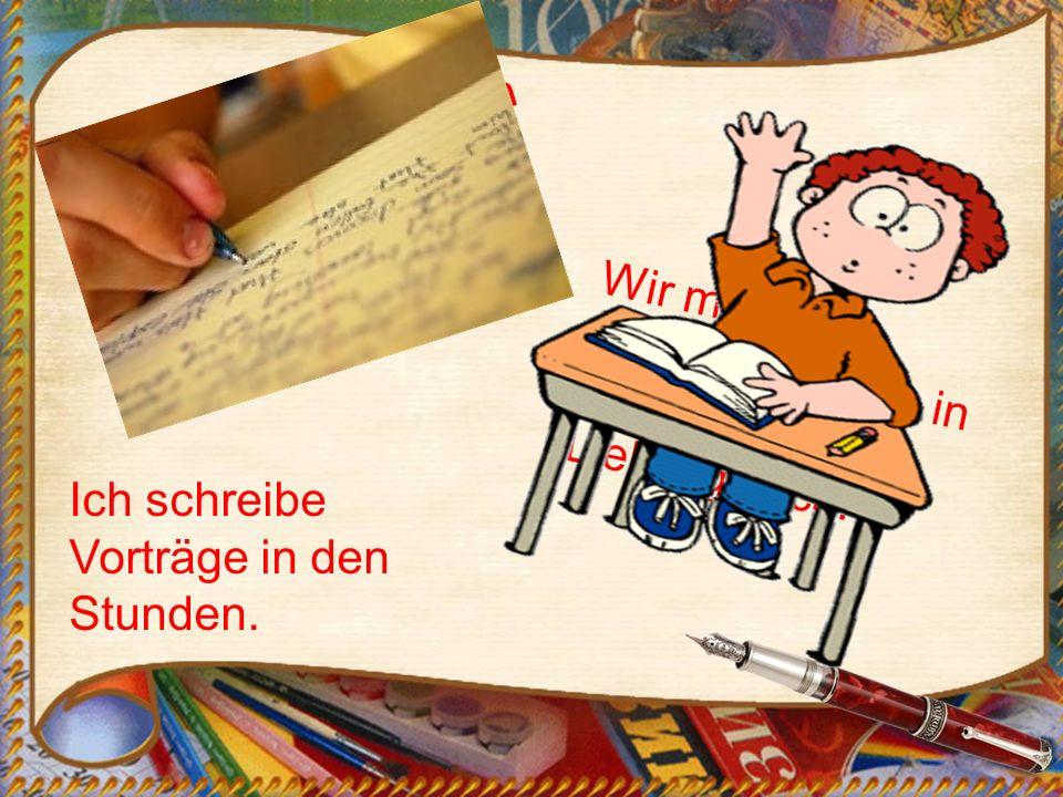 Die Schüler schreiben gute Aufsätze in Deutsch. Wir machen Klassenarbeiten in meinem Lieblingsfach. Ich schreibe Vorträge in den Stunden.