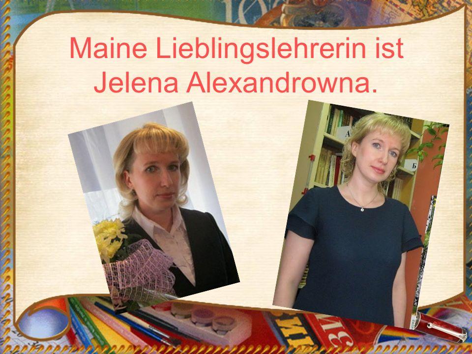 Maine Lieblingslehrerin ist Jelena Alexandrowna.