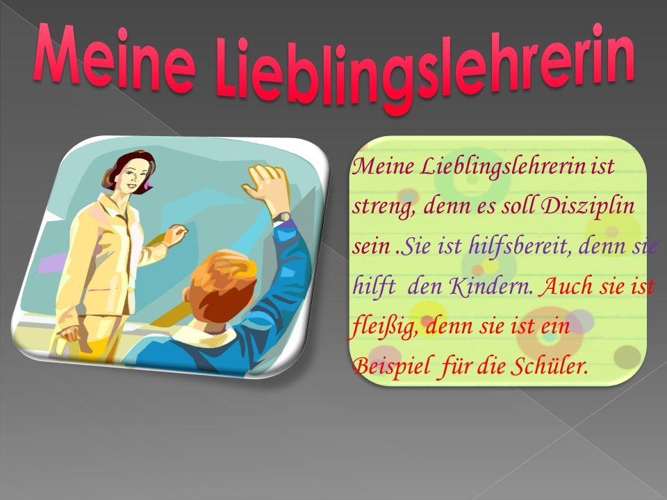 Meine Lieblingslehrerin ist streng, denn es soll Disziplin sein.Sie ist hilfsbereit, denn sie hilft den Kindern.