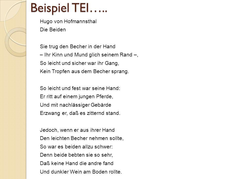 Beispiel TEI….. Hugo von Hofmannsthal Die Beiden Sie trug den Becher in der Hand – Ihr Kinn und Mund glich seinem Rand –, So leicht und sicher war ihr