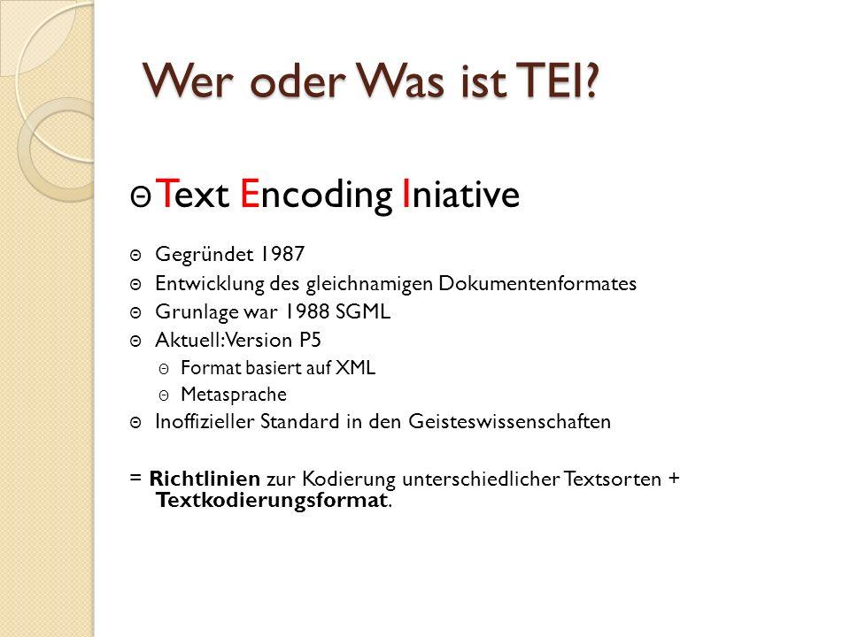 Wer oder Was ist TEI? Θ Text Encoding Iniative Θ Gegründet 1987 Θ Entwicklung des gleichnamigen Dokumentenformates Θ Grunlage war 1988 SGML Θ Aktuell: