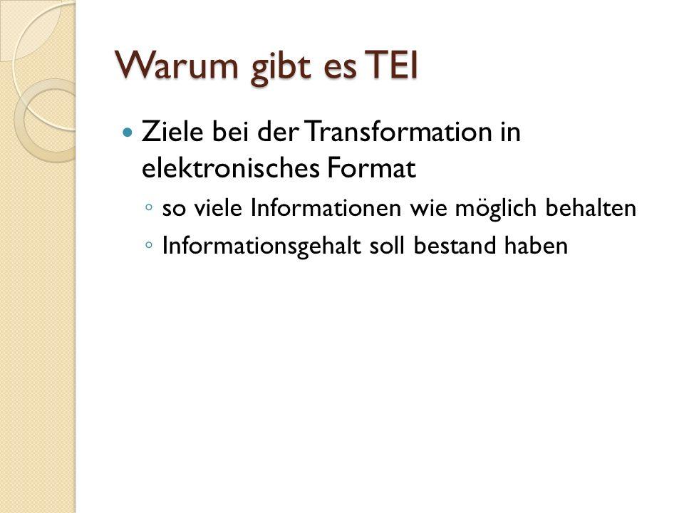 Ziele der TEI 1987 Entwicklung eines Standardformats für Datenaustausch Erarbeitung von Hilfestellungen zur Textkodierung nach eben diesem Format Unterstützung aller Eigenschaften aller Textsorten, die für Wissenschaftler relevant sind Softwareunabhängigkeit