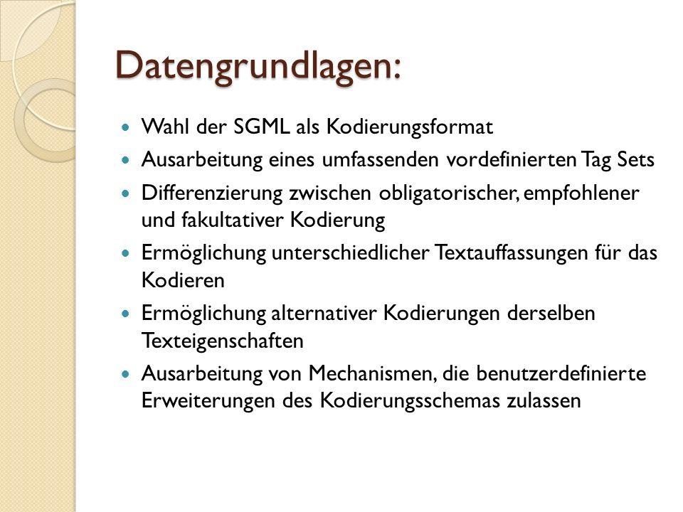 Datengrundlagen: Wahl der SGML als Kodierungsformat Ausarbeitung eines umfassenden vordefinierten Tag Sets Differenzierung zwischen obligatorischer, e