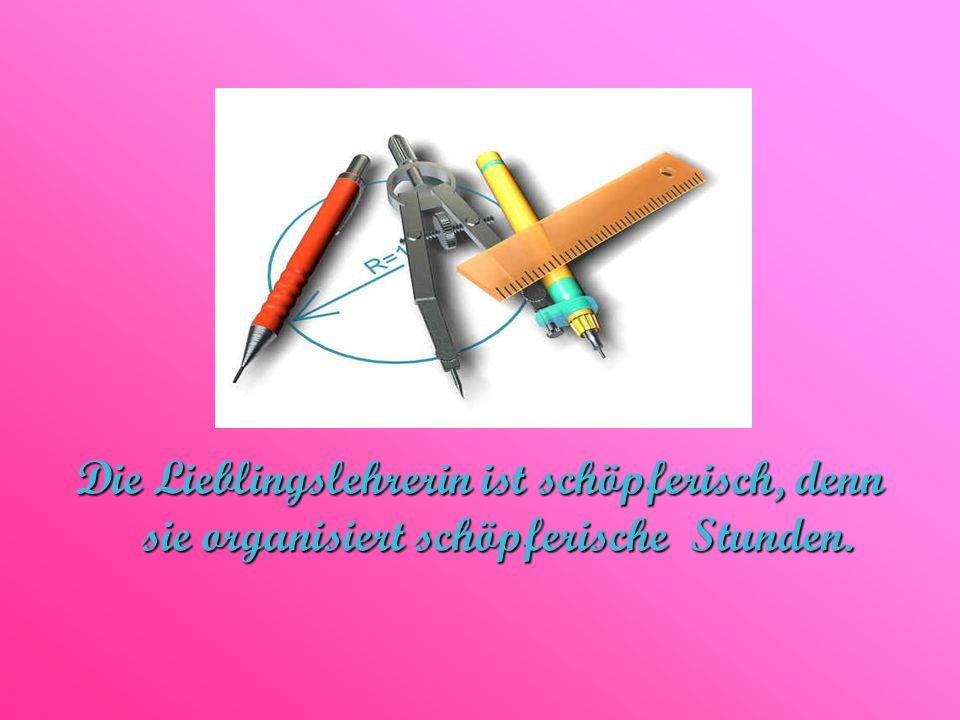 Die Lieblingslehrerin ist schöpferisch, denn sie organisiert schöpferische Stunden.