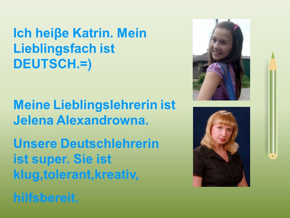 Ich heiβe Katrin. Mein Lieblingsfach ist DEUTSCH.=) Meine Lieblingslehrerin ist Jelena Alexandrowna. Unsere Deutschlehrerin ist super. Sie ist klug,to