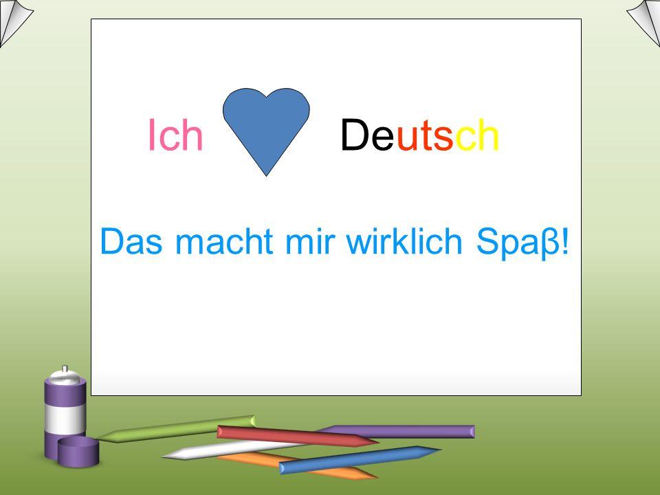 Das macht mir wirklich Spaβ! Ich Deutsch