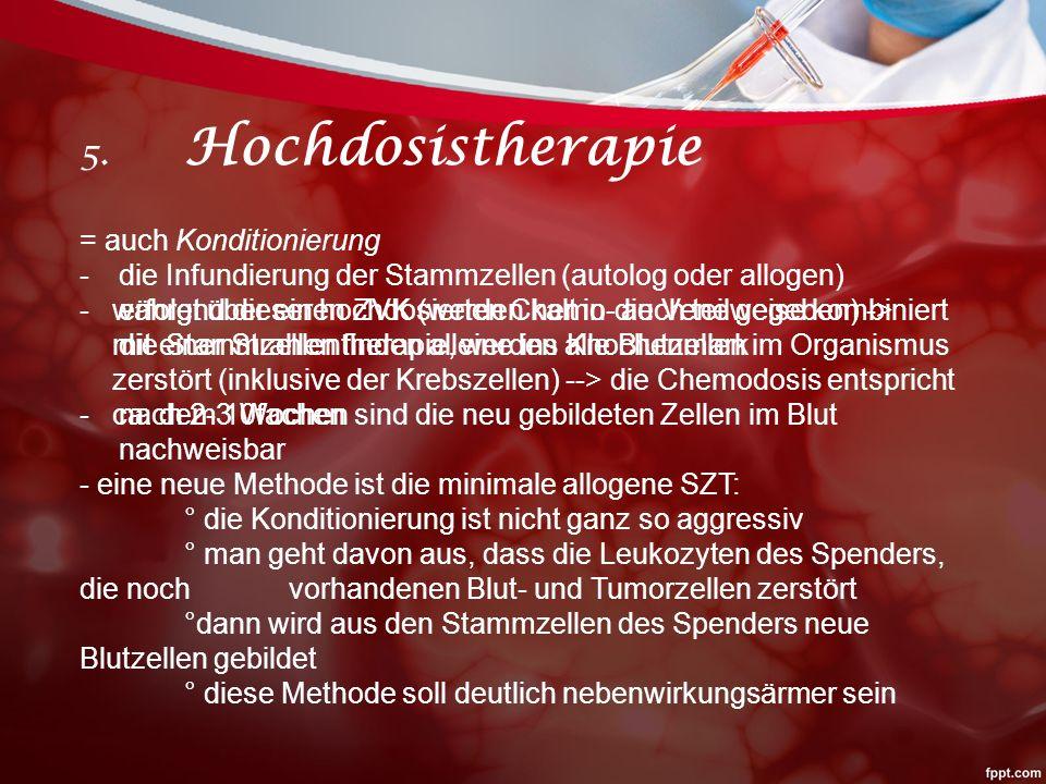5. Hochdosistherapie = auch Konditionierung -während dieser hochdosierten Chemo- auch teilweise kombiniert mit einer Strahlentherapie, werden alle Blu