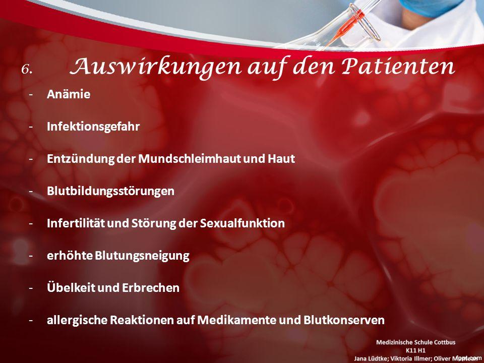6. Auswirkungen auf den Patienten -Anämie -Infektionsgefahr -Entzündung der Mundschleimhaut und Haut -Blutbildungsstörungen -Infertilität und Störung
