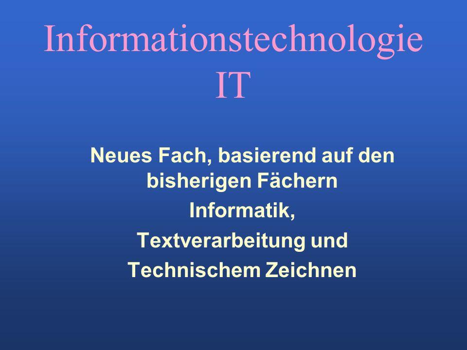 Informationstechnologie IT Neues Fach, basierend auf den bisherigen Fächern Informatik, Textverarbeitung und Technischem Zeichnen