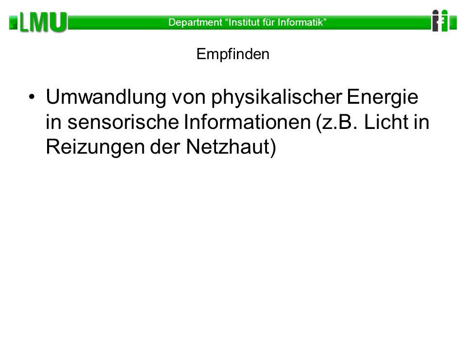Department Institut für Informatik Empfinden Umwandlung von physikalischer Energie in sensorische Informationen (z.B. Licht in Reizungen der Netzhaut)