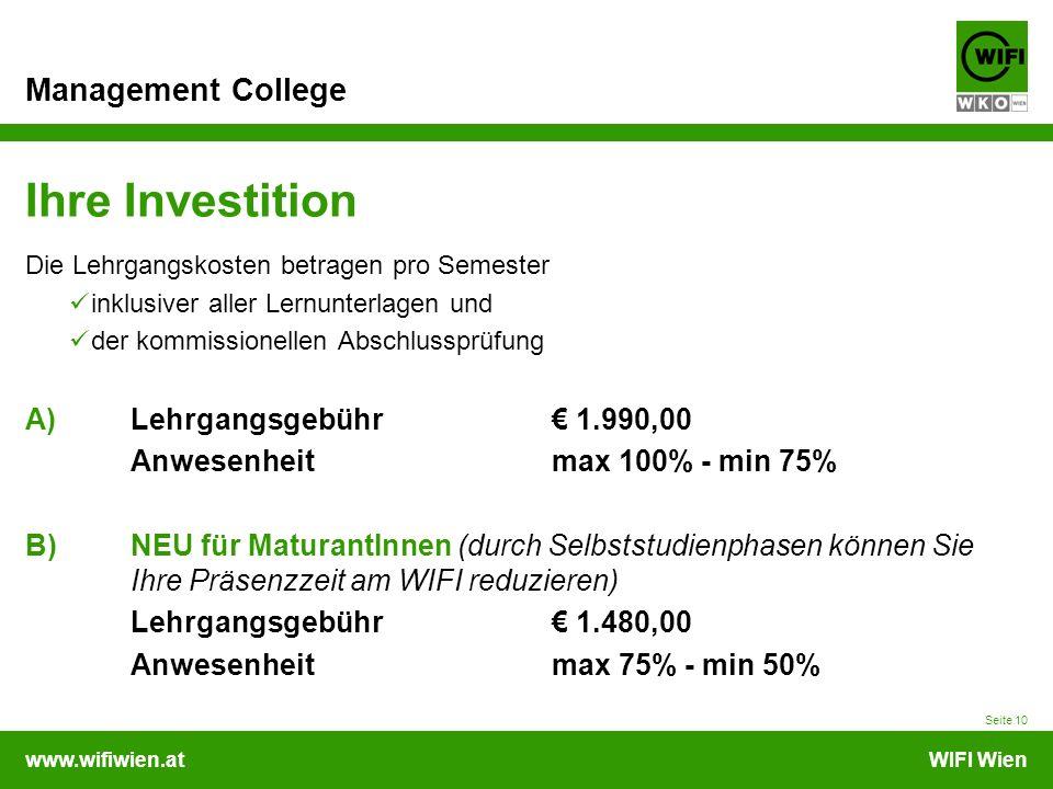 www.wifiwien.atWIFI Wien Management College Ihre Investition Die Lehrgangskosten betragen pro Semester inklusiver aller Lernunterlagen und der kommissionellen Abschlussprüfung A) Lehrgangsgebühr 1.990,00 Anwesenheitmax 100% - min 75% B)NEU für MaturantInnen (durch Selbststudienphasen können Sie Ihre Präsenzzeit am WIFI reduzieren) Lehrgangsgebühr 1.480,00 Anwesenheitmax 75% - min 50% Seite 10