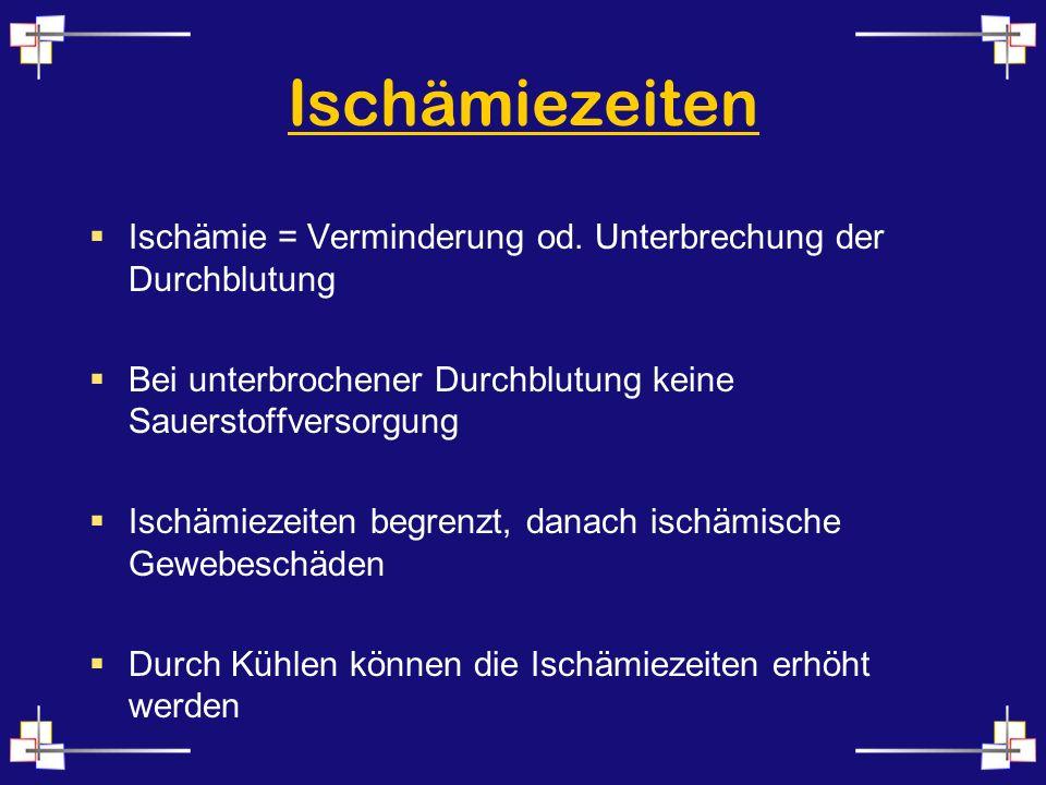 Ischämiezeiten Ischämie = Verminderung od. Unterbrechung der Durchblutung Bei unterbrochener Durchblutung keine Sauerstoffversorgung Ischämiezeiten be
