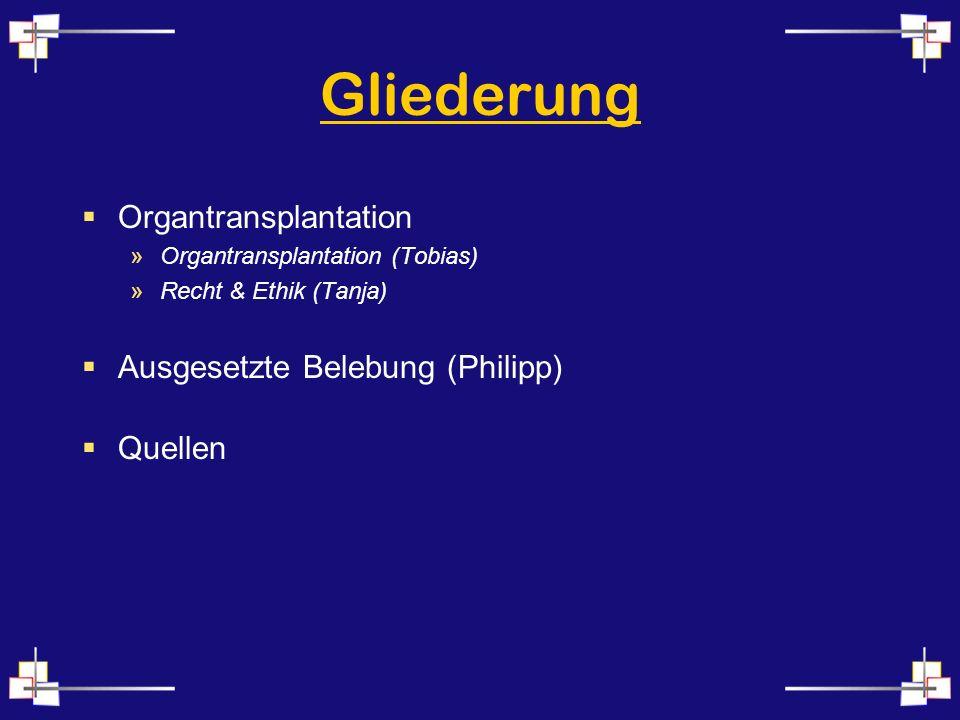 Gliederung Organtransplantation »Organtransplantation (Tobias) »Recht & Ethik (Tanja) Ausgesetzte Belebung (Philipp) Quellen