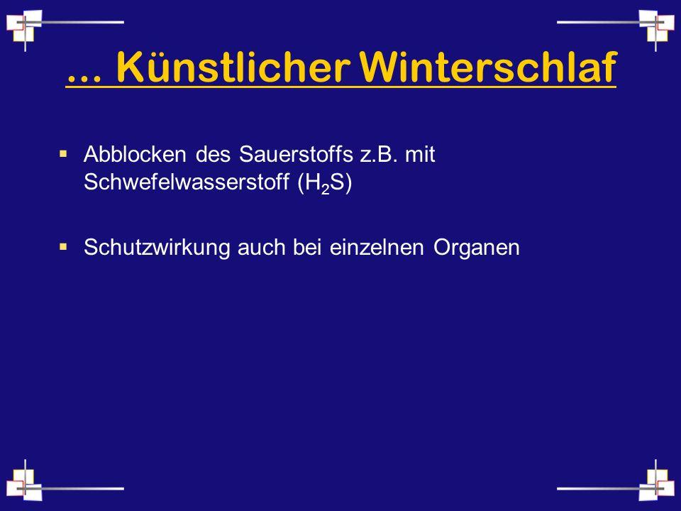 ... Künstlicher Winterschlaf Abblocken des Sauerstoffs z.B. mit Schwefelwasserstoff (H 2 S) Schutzwirkung auch bei einzelnen Organen