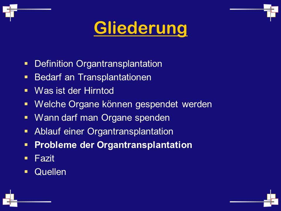 Gliederung Definition Organtransplantation Bedarf an Transplantationen Was ist der Hirntod Welche Organe können gespendet werden Wann darf man Organe spenden Ablauf einer Organtransplantation Probleme der Organtransplantation Fazit Quellen
