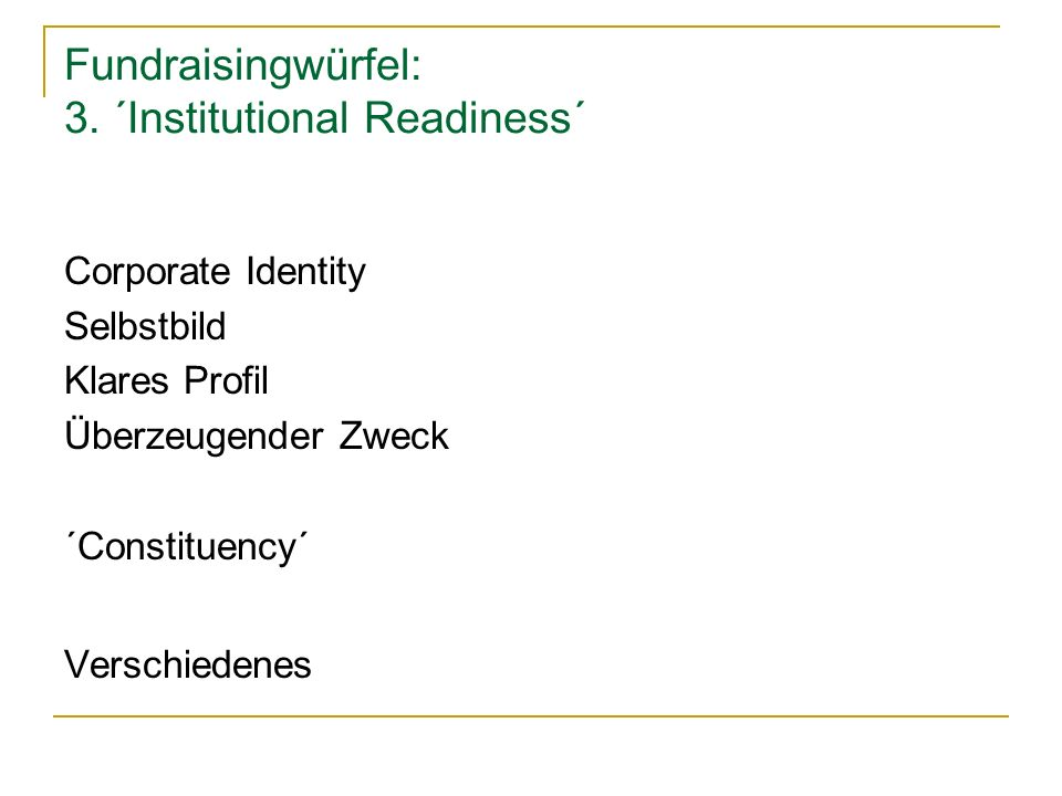 Fundraisingwürfel: 3. ´Institutional Readiness´ Corporate Identity Selbstbild Klares Profil Überzeugender Zweck ´Constituency´ Verschiedenes