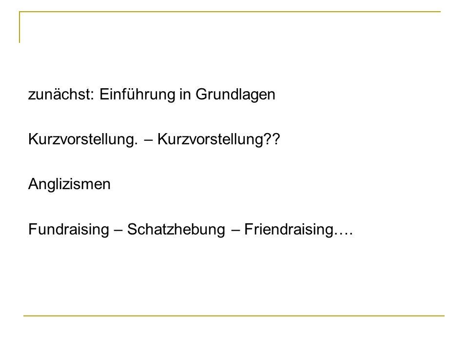 zunächst: Einführung in Grundlagen Kurzvorstellung. – Kurzvorstellung?? Anglizismen Fundraising – Schatzhebung – Friendraising….