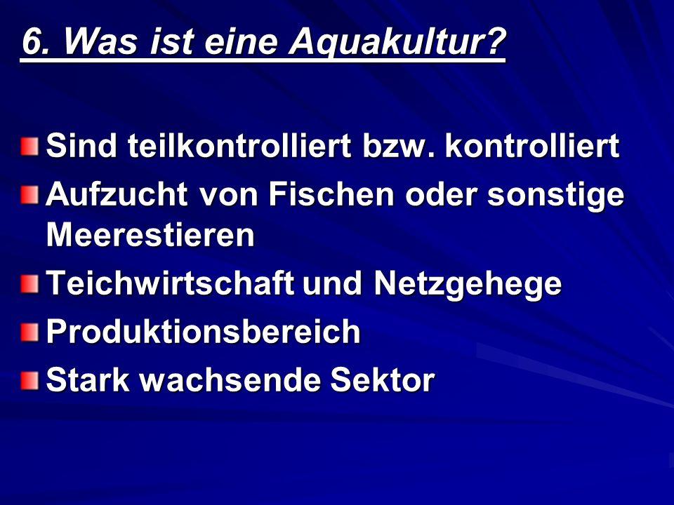 6. Was ist eine Aquakultur? Sind teilkontrolliert bzw. kontrolliert Aufzucht von Fischen oder sonstige Meerestieren Teichwirtschaft und Netzgehege Pro