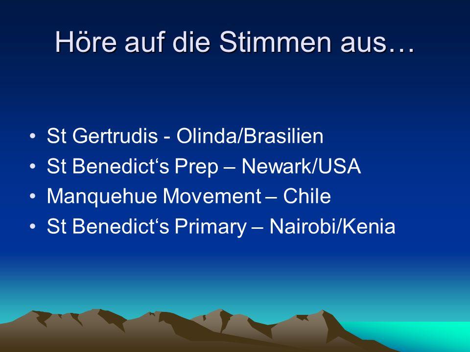 Höre auf die Stimmen aus… St Gertrudis - Olinda/Brasilien St Benedicts Prep – Newark/USA Manquehue Movement – Chile St Benedicts Primary – Nairobi/Ken