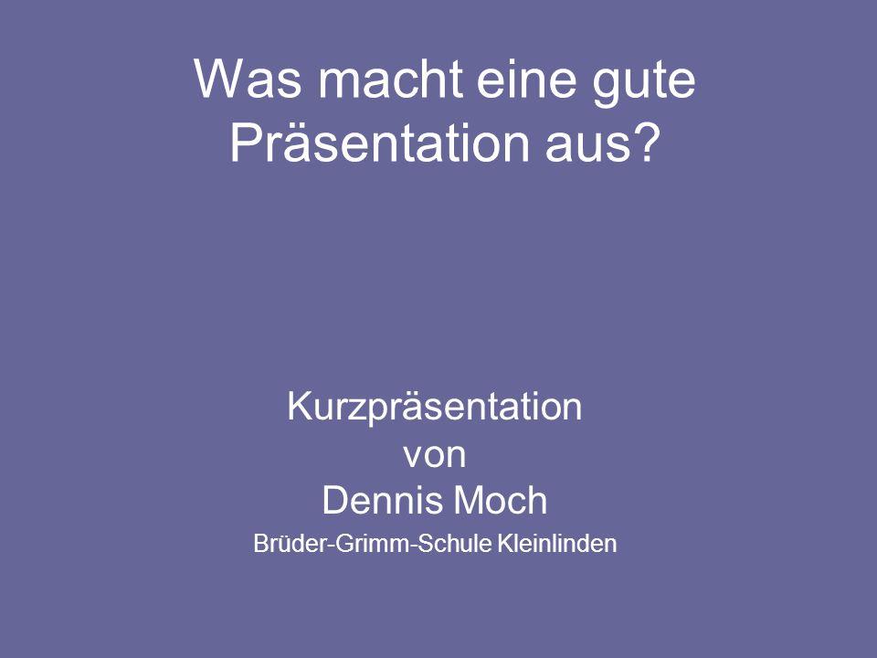 Was macht eine gute Präsentation aus? Kurzpräsentation von Dennis Moch Brüder-Grimm-Schule Kleinlinden
