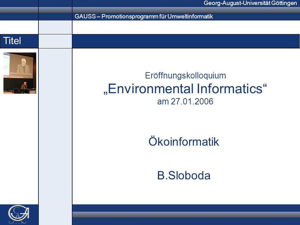 GAUSS – Promotionsprogramm für Umweltinformatik Georg-August-Universität Göttingen Titel Eröffnungskolloquium Environmental Informatics am Ökoinformatik B.Sloboda