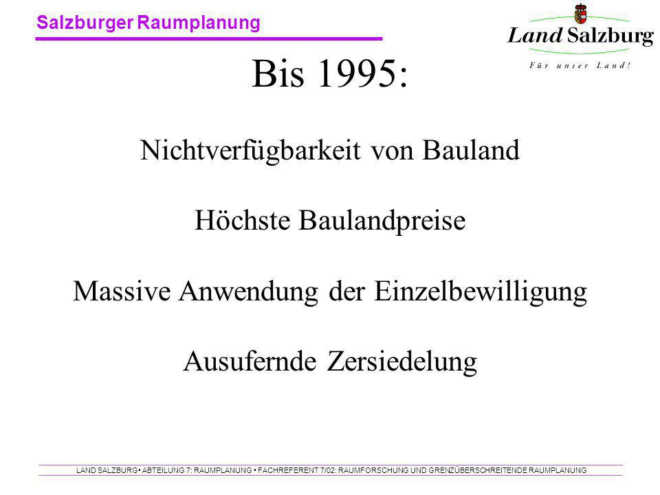 Salzburger Raumplanung LAND SALZBURG ABTEILUNG 7: RAUMPLANUNG FACHREFERENT 7/02: RAUMFORSCHUNG UND GRENZÜBERSCHREITENDE RAUMPLANUNG Bis 1995: Nichtver