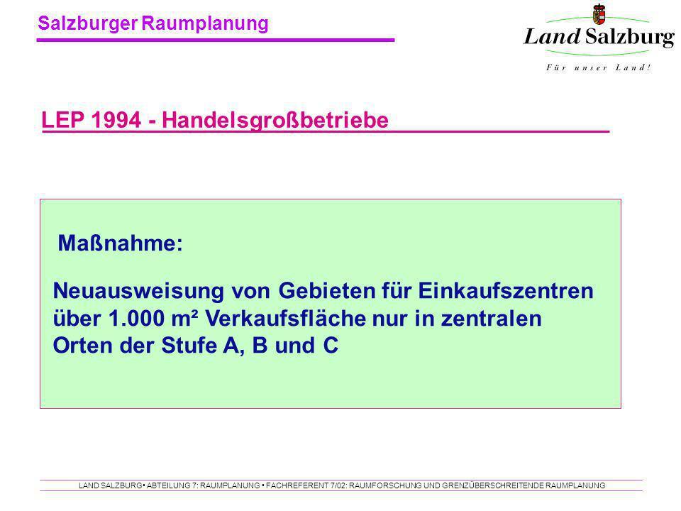 Salzburger Raumplanung LAND SALZBURG ABTEILUNG 7: RAUMPLANUNG FACHREFERENT 7/02: RAUMFORSCHUNG UND GRENZÜBERSCHREITENDE RAUMPLANUNG LEP 1994 - Handels