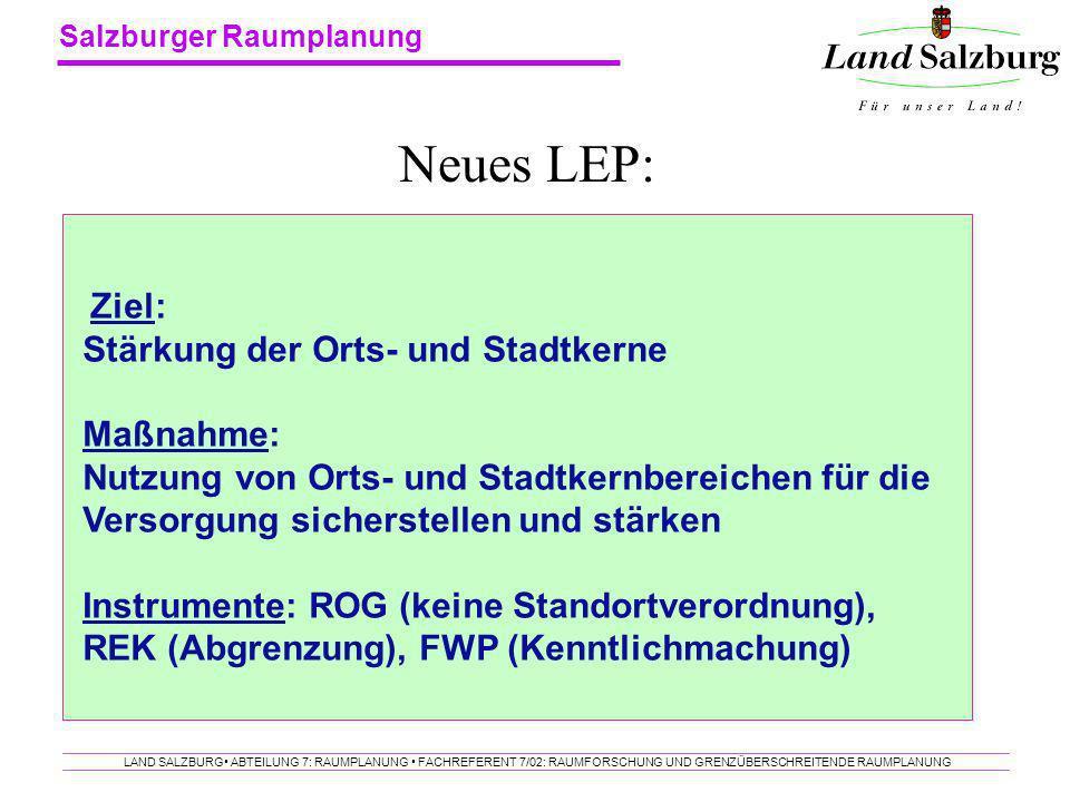 Salzburger Raumplanung LAND SALZBURG ABTEILUNG 7: RAUMPLANUNG FACHREFERENT 7/02: RAUMFORSCHUNG UND GRENZÜBERSCHREITENDE RAUMPLANUNG Neues LEP: Ziel: S