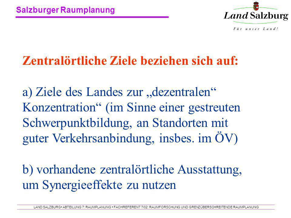 Salzburger Raumplanung LAND SALZBURG ABTEILUNG 7: RAUMPLANUNG FACHREFERENT 7/02: RAUMFORSCHUNG UND GRENZÜBERSCHREITENDE RAUMPLANUNG Zentralörtliche Zi