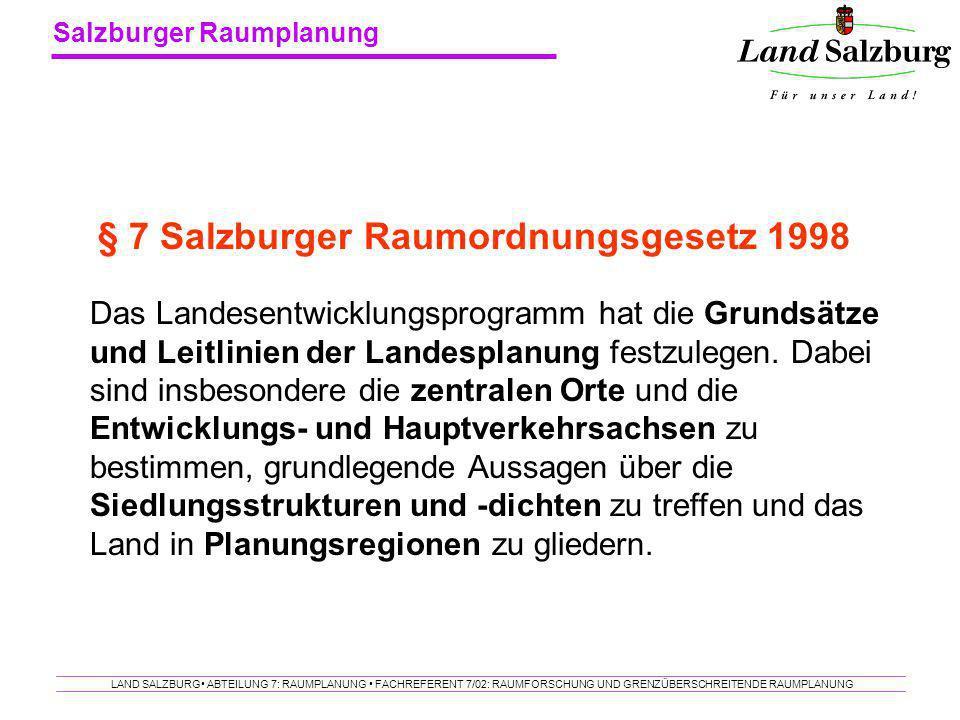 Salzburger Raumplanung LAND SALZBURG ABTEILUNG 7: RAUMPLANUNG FACHREFERENT 7/02: RAUMFORSCHUNG UND GRENZÜBERSCHREITENDE RAUMPLANUNG Das Landesentwickl
