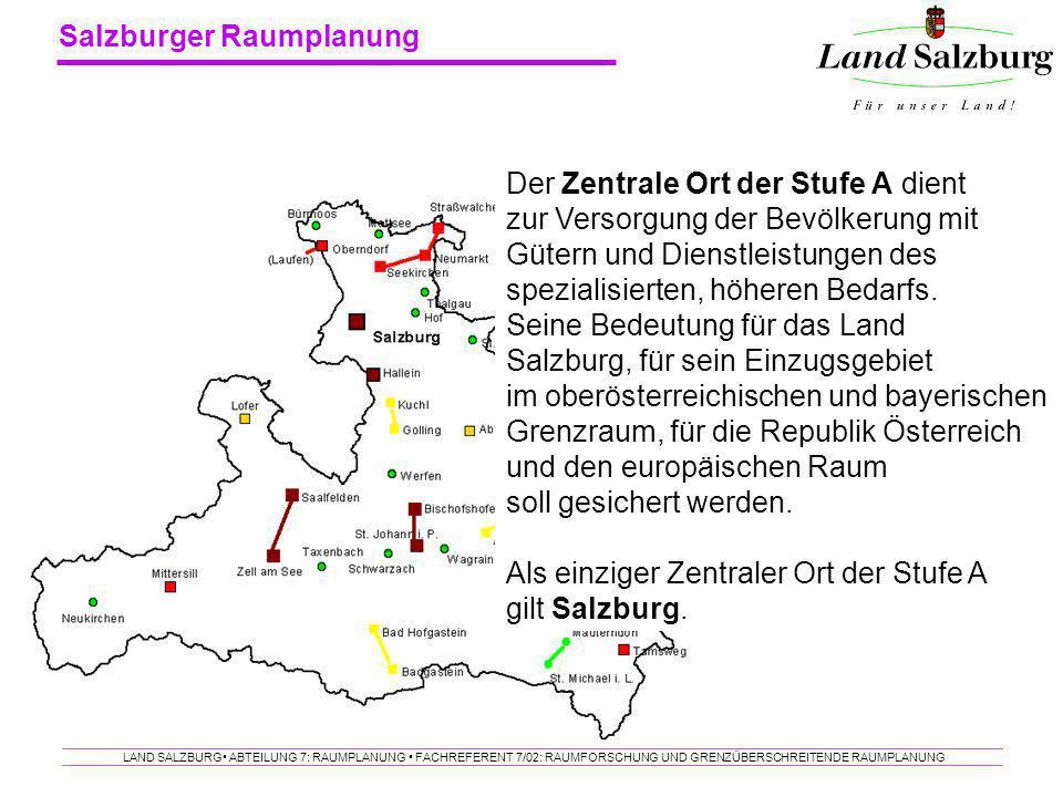 Salzburger Raumplanung LAND SALZBURG ABTEILUNG 7: RAUMPLANUNG FACHREFERENT 7/02: RAUMFORSCHUNG UND GRENZÜBERSCHREITENDE RAUMPLANUNG Der Zentrale Ort d