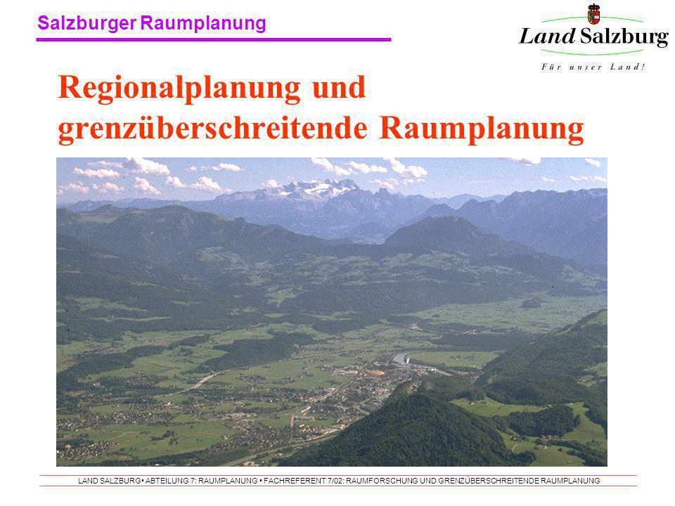 Salzburger Raumplanung LAND SALZBURG ABTEILUNG 7: RAUMPLANUNG FACHREFERENT 7/02: RAUMFORSCHUNG UND GRENZÜBERSCHREITENDE RAUMPLANUNG Regionalplanung un