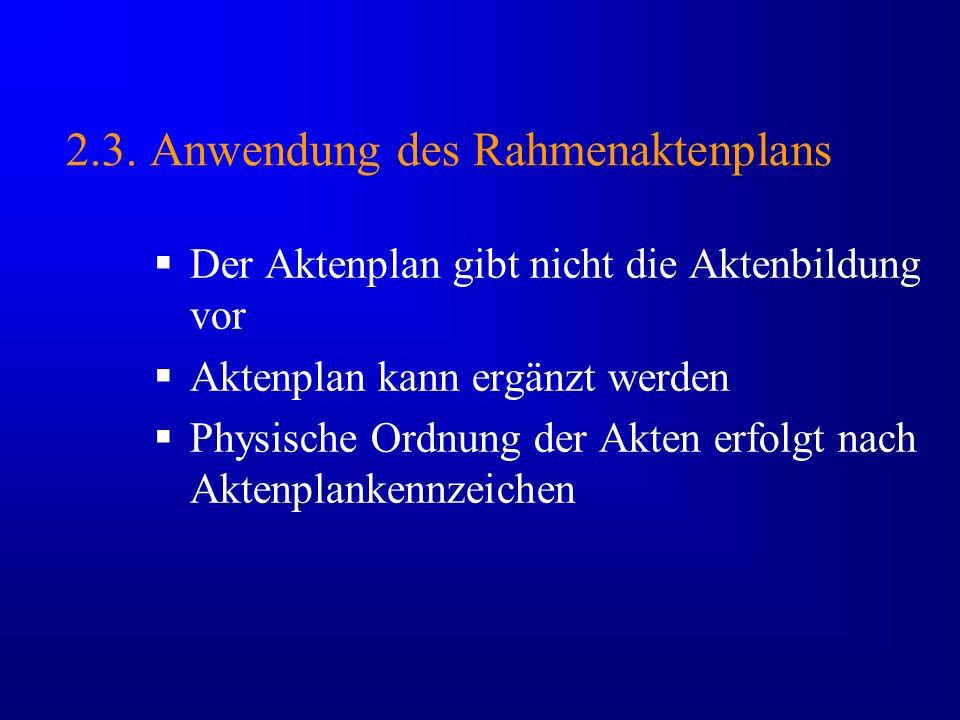 2.3. Anwendung des Rahmenaktenplans Der Aktenplan gibt nicht die Aktenbildung vor Aktenplan kann ergänzt werden Physische Ordnung der Akten erfolgt na