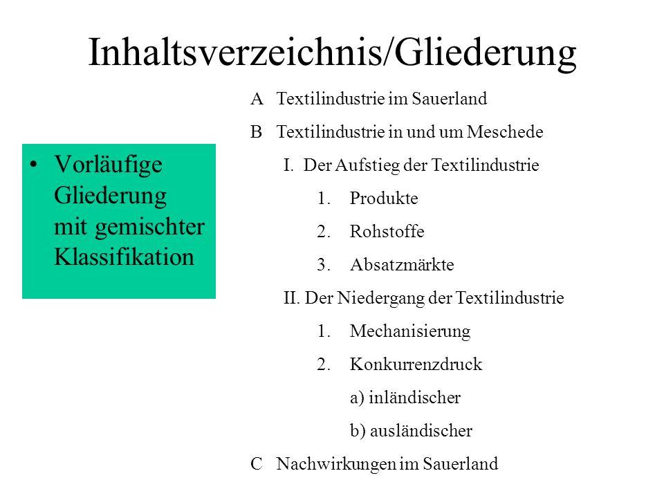 Inhaltsverzeichnis/Gliederung Gliederung mit numerischer Klassifikation 1 Textilindustrie im Sauerland 2 Textilindustrie in und um Meschede 2.1 Der Aufstieg der Textilindustrie 2.1.1 Produkte 2.1.2 Rohstoffe 2.1.3 Absatzmärkte 2.2 Der Niedergang der Textilindustrie 2.2.1 Mechanisierung 2.2.2 Konkurrenzdruck 2.2.2.1 inländischer 2.2.2.2 ausländischer 3 Nachwirkungen im Sauerland