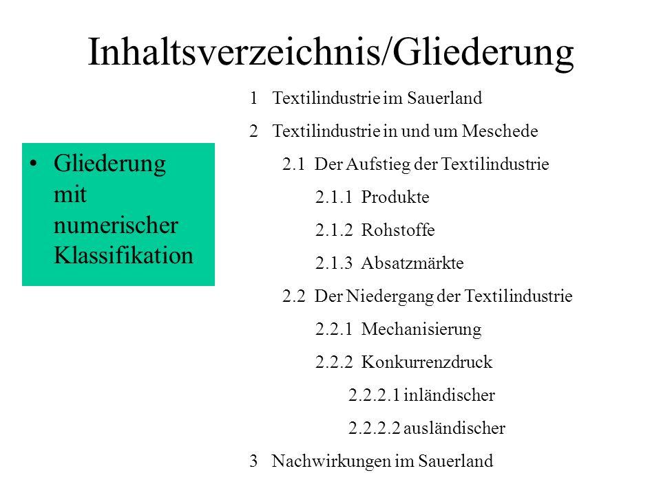 Inhaltsverzeichnis/Gliederung Inhaltsverzeich- nis mit Seitenzahlen Tab-Stopp rechts setzen 1 Textilindustrie im Sauerland3 2 Textilindustrie in und um Meschede4 2.1 Der Aufstieg der Textilindustrie4 2.1.1 Produkte5 2.1.2 Rohstoffe7 2.1.3 Absatzmärkte8 2.2 Der Niedergang der Textilindustrie9 2.2.1 Mechanisierung 10 2.2.2 Konkurrenzdruck11 2.2.2.1 inländischer11 2.2.2.2 ausländischer11 3 Industrie ohne Chance.