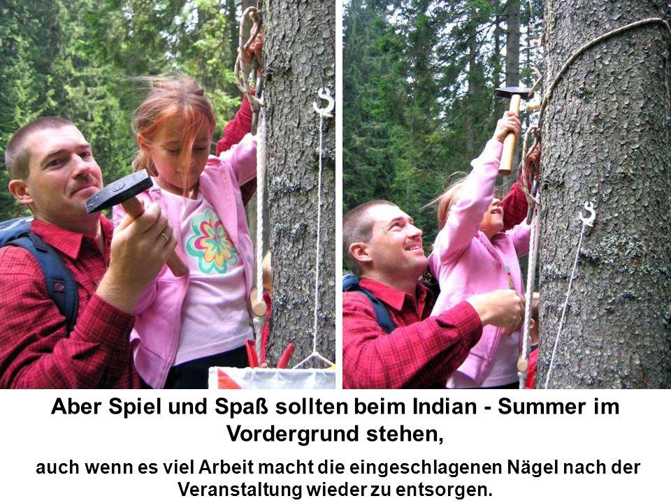 Aber Spiel und Spaß sollten beim Indian - Summer im Vordergrund stehen, auch wenn es viel Arbeit macht die eingeschlagenen Nägel nach der Veranstaltung wieder zu entsorgen.