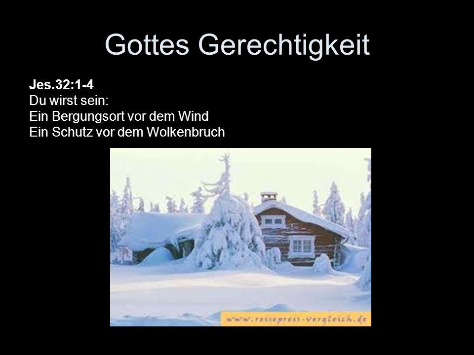 Gottes Gerechtigkeit Jes.32:1-4 Du wirst sein: Ein Bergungsort vor dem Wind Ein Schutz vor dem Wolkenbruch